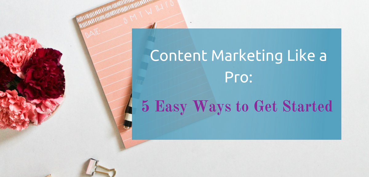 Content Marketing Like a Pro: 5 Easy Ways to Get Started